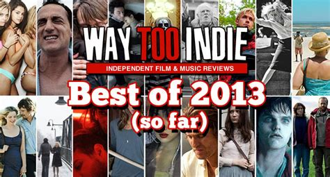 best 2013 films way too indie s best films of 2013 so far features way