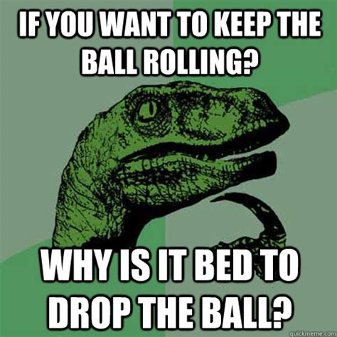 Drop It Meme - if you want to keep the ball rolling why is it bed to