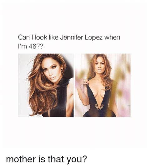 Jennifer Lopez Meme - can i look like jennifer lopez when i m 46 mother is