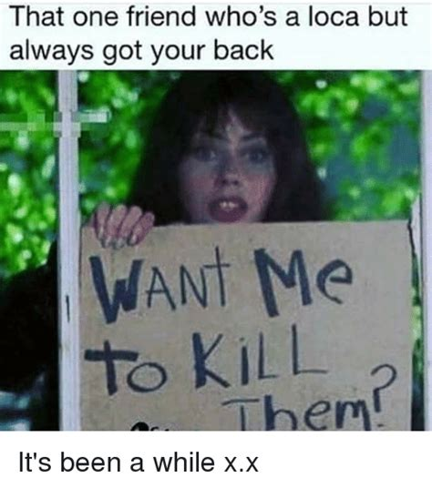 I Ve Got Your Back Meme - that one friend who s a loca but always got your back want