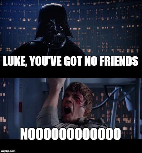 No New Friends Meme - star wars no meme imgflip