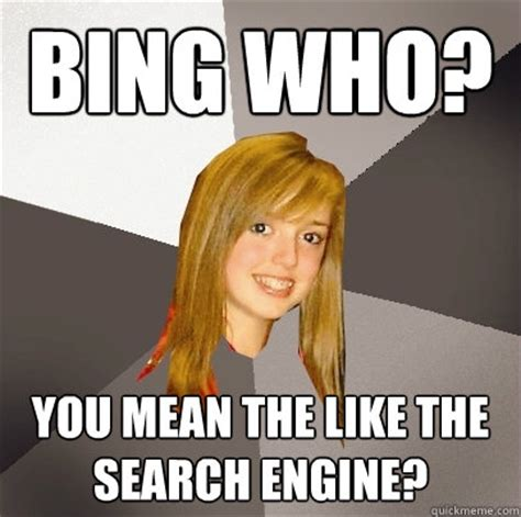 Meme Search Engine - bing who you mean the like the search engine musically