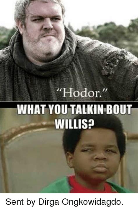 What You Talkin Bout Willis Meme - hodor what you talkin bout willis sent by dirga