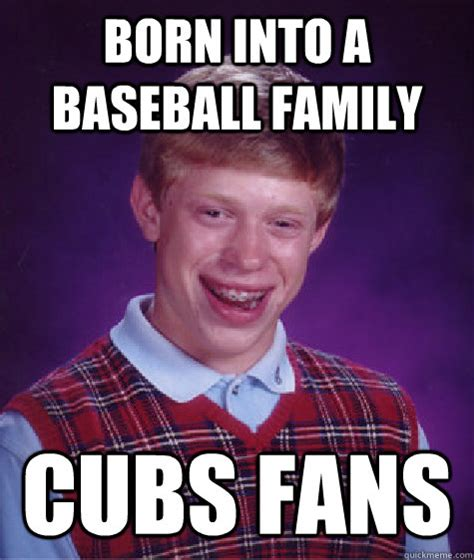 Cubs Fan Meme - born into a baseball family cubs fans bad luck brian