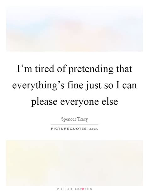 Tired Of Pretending Quotes & Sayings | Tired Of Pretending ... I'm Just Tired Of Everything