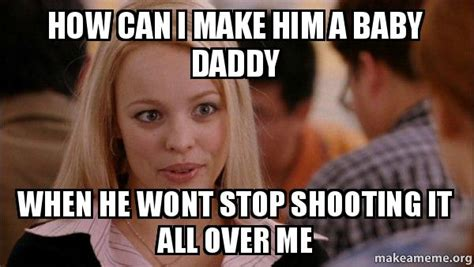 How Can I Make A Meme - how can i make him a baby daddy when he wont stop shooting