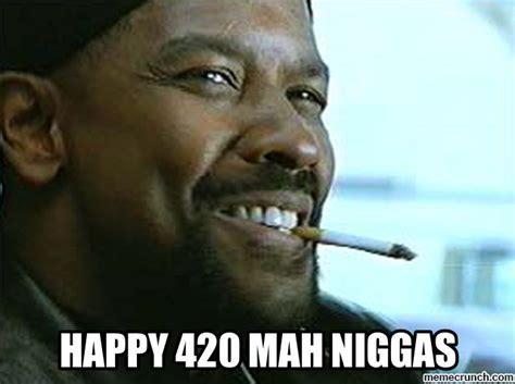 Mah Nigga Memes - happy 420 mah niggas