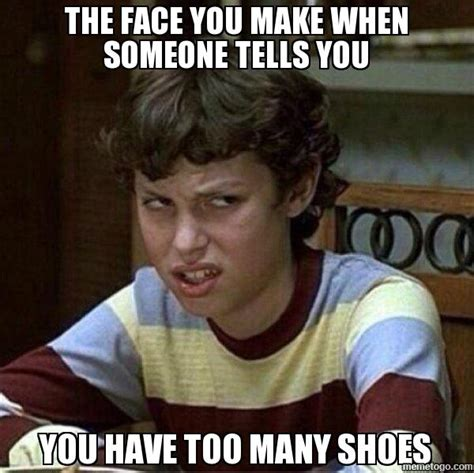I Make Shoes Meme - the face you make when someone tells you you have too many