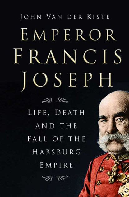 libro the habsburg empire a emperor francis joseph life death and the fall of the habsburg empire by john van der kiste
