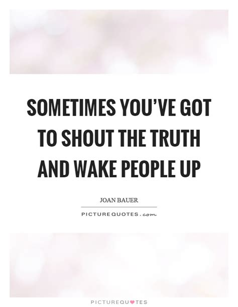 Sometimes you've got to shout the truth and wake people up