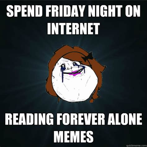 Forever Alone Girl Meme - spend friday night on internet reading forever alone memes