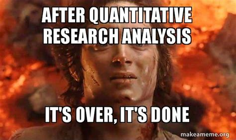 Over It Meme - after quantitative research analysis it s over it s done