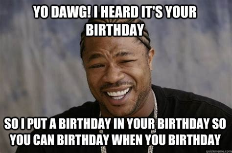 Xzibit Birthday Meme - yo dawg i heard it s your birthday so i put a birthday in