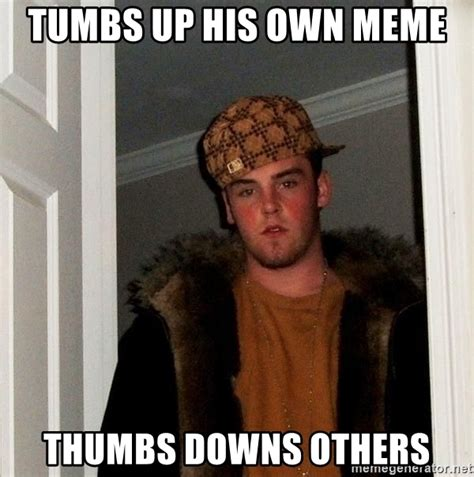 Own Meme Generator - tumbs up his own meme thumbs downs others scumbag steve