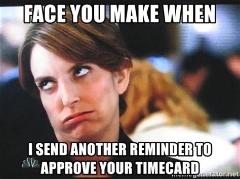 Timecard Meme - face you make when i send another reminder to approve your