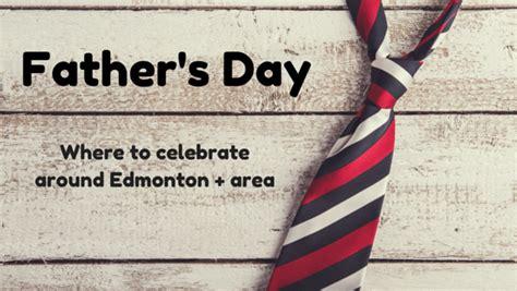 fathers day edmonton s day what to do around edmonton area