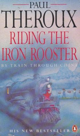 riding the iron rooster riding the iron rooster by train through china by paul theroux reviews discussion bookclubs