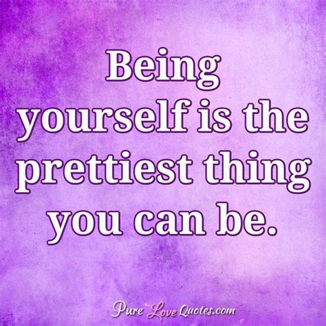 being yourself quotes being yourself is the prettiest thing you can be
