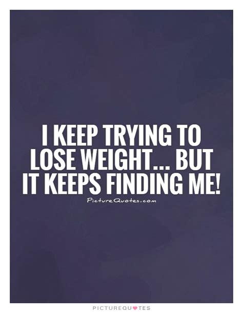 losing weight but i keep trying to lose weight but it keeps finding me picture quotes