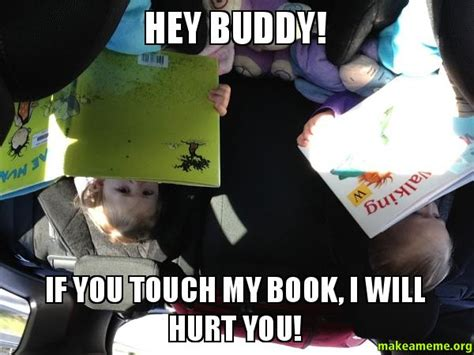 Hey Buddy Meme - hey buddy if you touch my book i will hurt you make