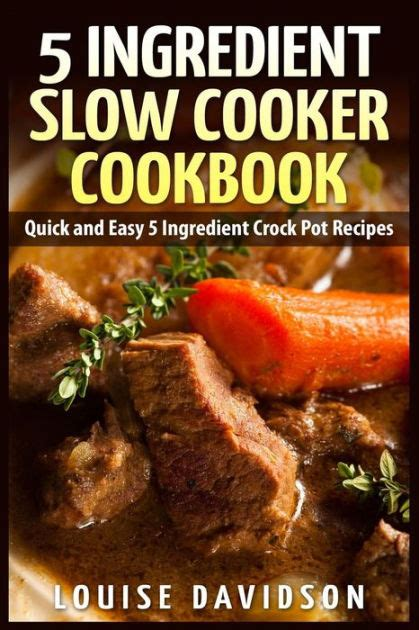 5 ingredient slow cooker cookbook quick and easy 5 ingredient crock pot recipes by louise