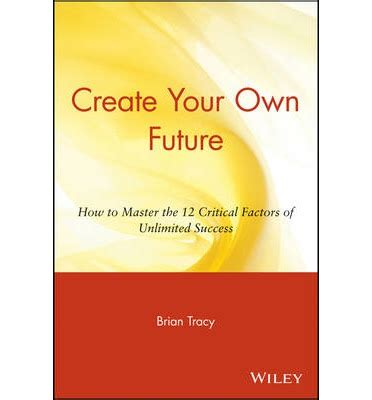 Create Your Own Future create your own future how to master the 12 critical