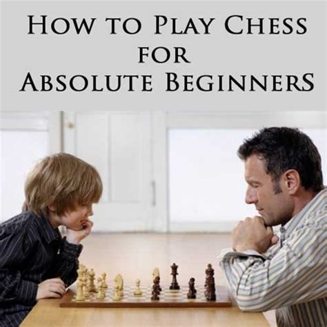 how to play chess a how to play chess for absolute beginners dvd