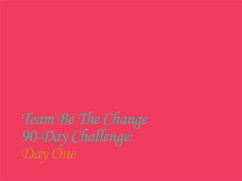 be the change challenge day team be the change 90 day challenge day one