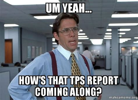 Office Space Bill Lumbergh Meme - um yeah how s that tps report coming along that
