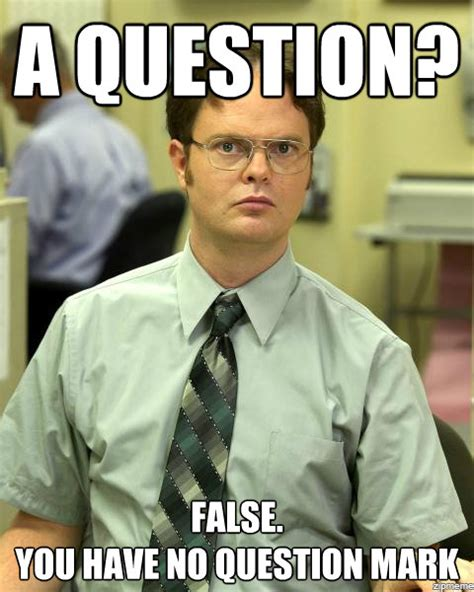 Question Meme - dwight schrute a question false you have no question