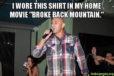 Broken Back Meme - i wore this shirt in my home movie quot broke back mountain