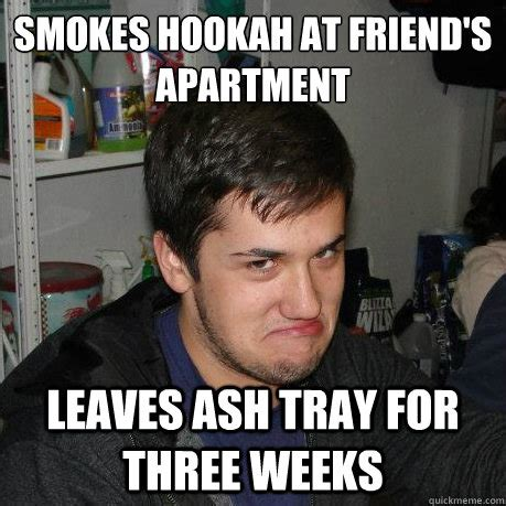 Hookah Meme - smokes hookah at friend s apartment leaves ash tray for
