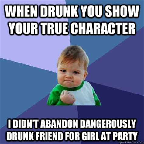 Drunk Friend Memes - when drunk you show your true character i didn t abandon