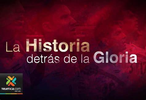 historia de gloria historia detr 225 s de la gloria mostrar 225 el lado m 225 s 237 ntimo de la sele en brasil 2014 teletica