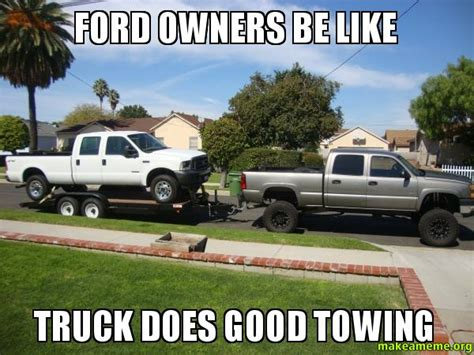 Funny Ford Truck Memes - ford owners be like truck does good towing make a meme