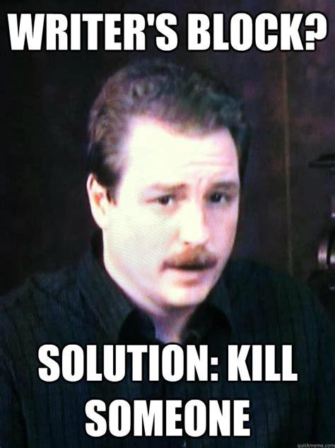 Writer Memes - writer s block solution kill someone author schwabauer