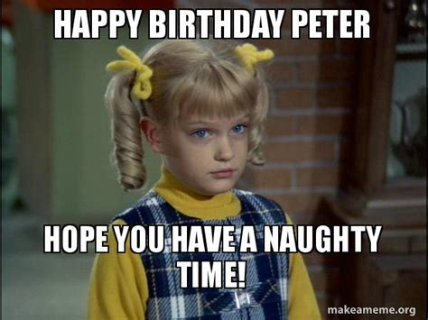 Naughty Birthday Memes - happy birthday peter hope you have a naughty time cindy