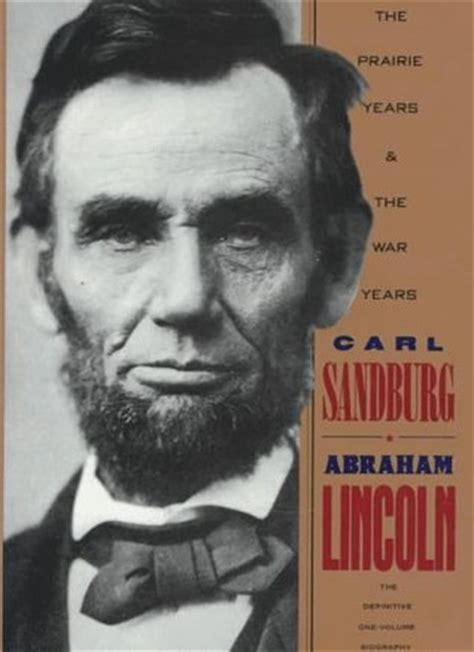 carl sandburg biography abraham lincoln abraham lincoln the prairie years and the war years by