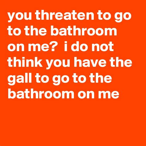 do you go to the bathroom you threaten to go to the bathroom on me i do not think