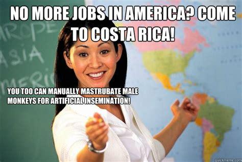 Costa Rica Meme - no more jobs in america come to costa rica you too can