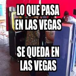 Memes De Las Vegas - meme personalizado lo que pasa en las vegas se queda en