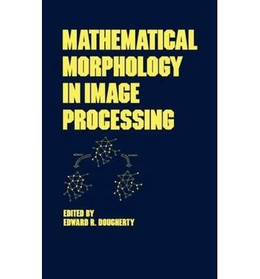 mathematical morphology in image processing volume 34