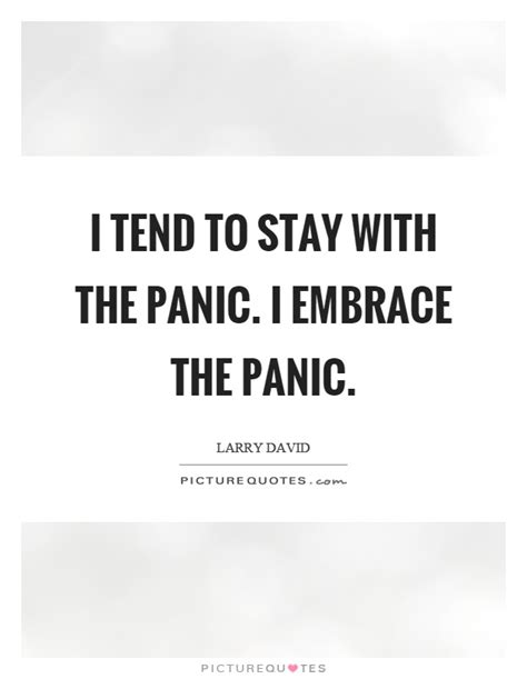 i tend i tend to stay with the panic i embrace the panic