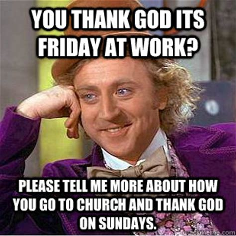 Thank God Its Friday Memes - you thank god its friday at work please tell me more