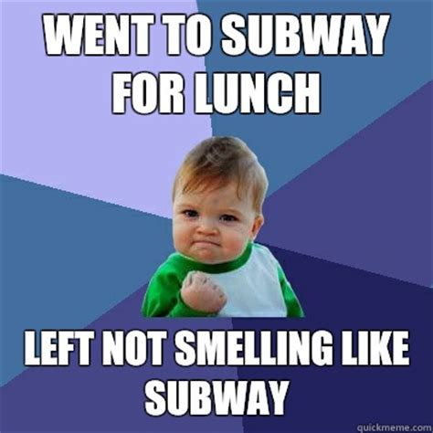 Subway Meme - went to subway for lunch left not smelling like subway