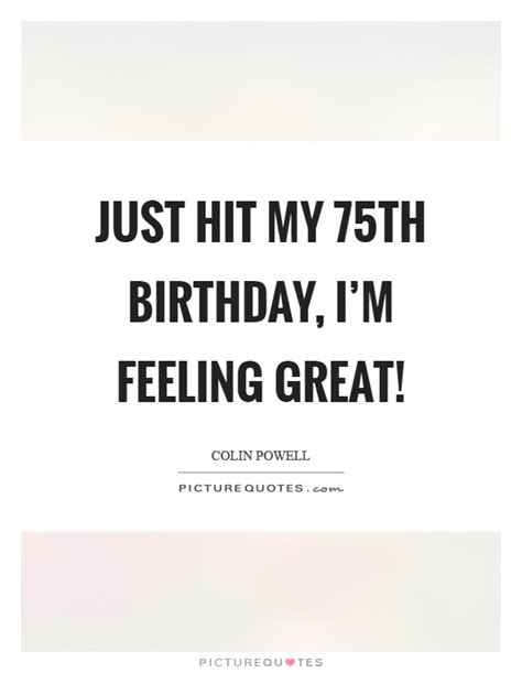 75th Birthday Quotes For Just Hit My 75th Birthday I M Feeling Great Picture Quotes