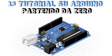 arduino tutorial site du zero 13 tutorial da zero su arduino elettronica open source