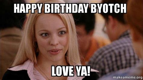 Happy Birthday Love Meme - happy birthday byotch love ya mean girls meme make a meme
