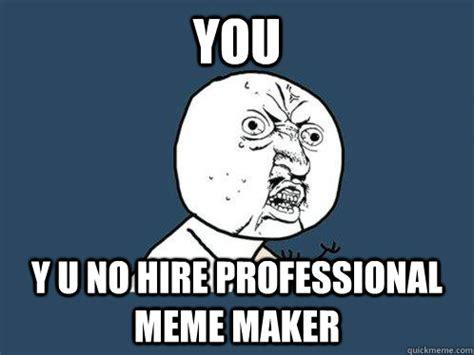 Professional Meme - you y u no hire professional meme maker y u no quickmeme