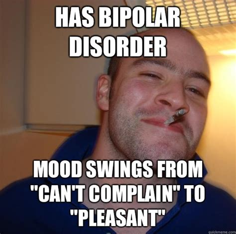 Mood Swing Meme - has bipolar disorder mood swings from quot can t complain quot to